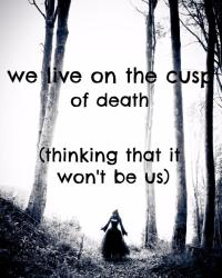 we live on the cusp of death (thinking that it won't be us)