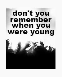 don't you remember when you were young (and you wanted to set the world on fire?)