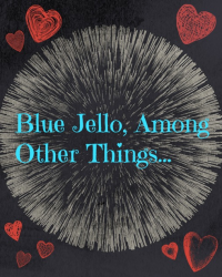 Blue Jello, Among Other Things...