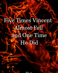 Five Times Vincent Almost Fell and One Time He Did